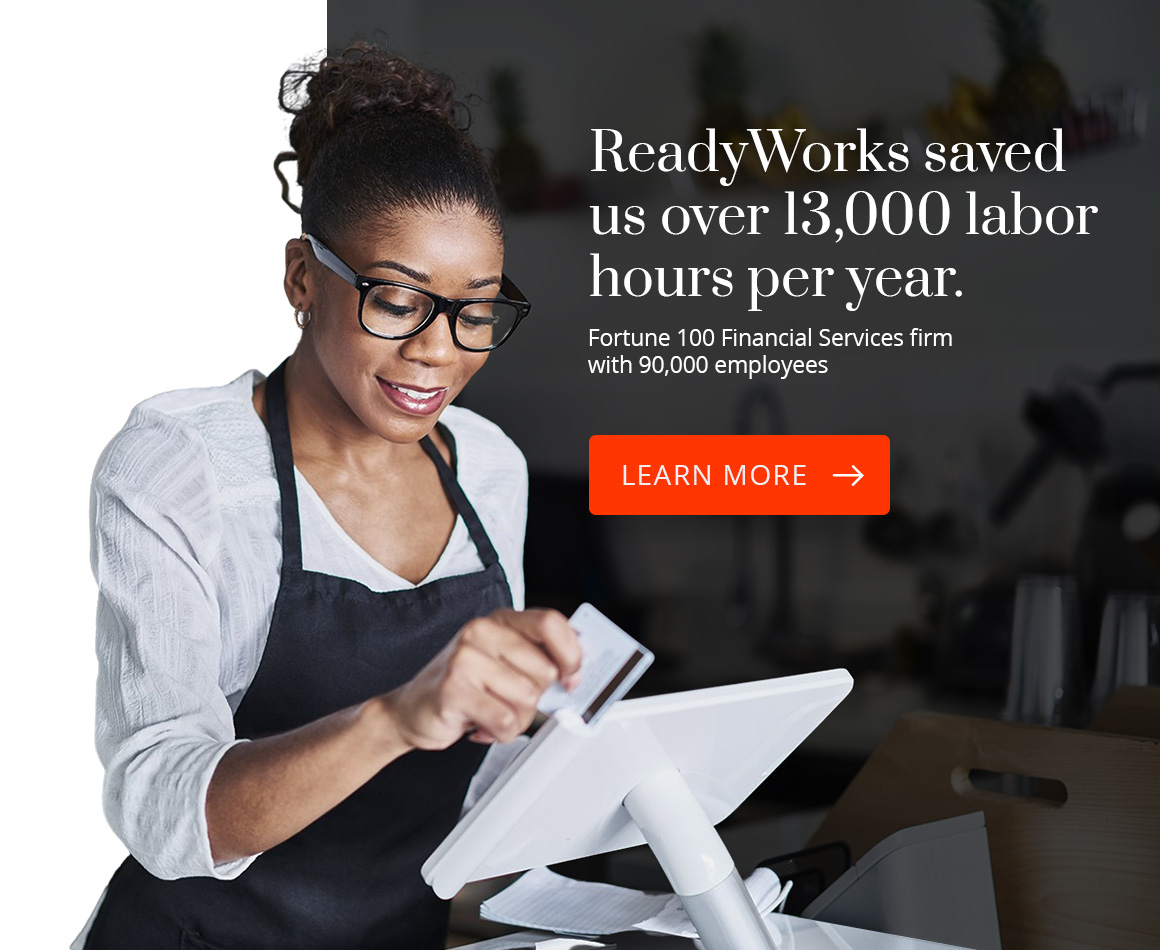 ReadyWorks saved us over 13,000 labor hours per year. Fortune 100 Financial Services firm with 90,000 employees. Learn More.